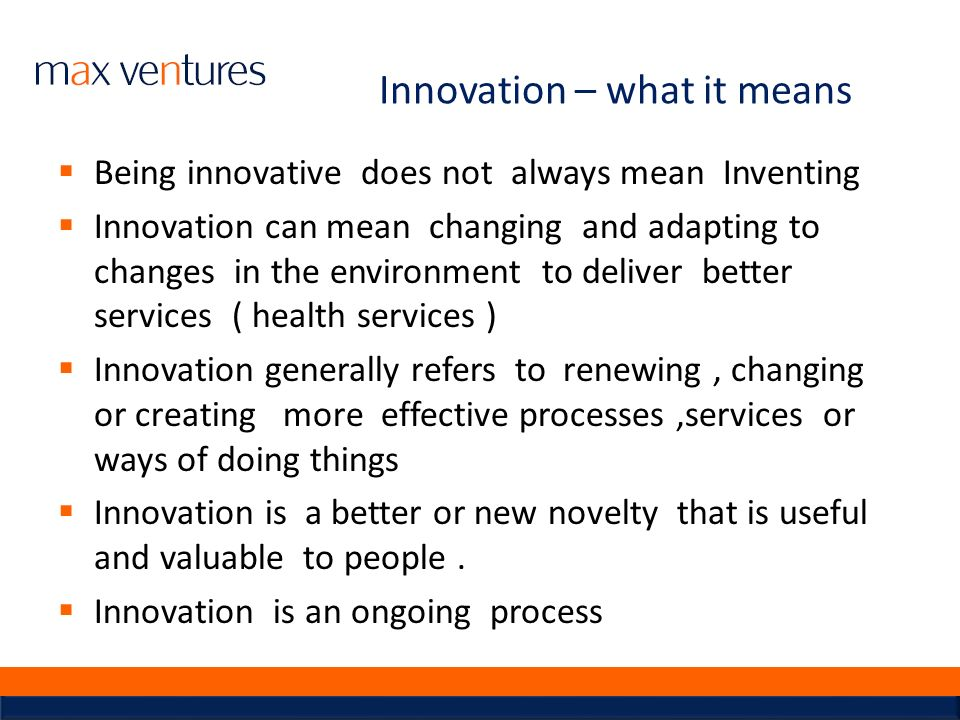 Innovation – what it means Being innovative does not always mean Inventing Innovation can mean changing and adapting to changes in the environment to