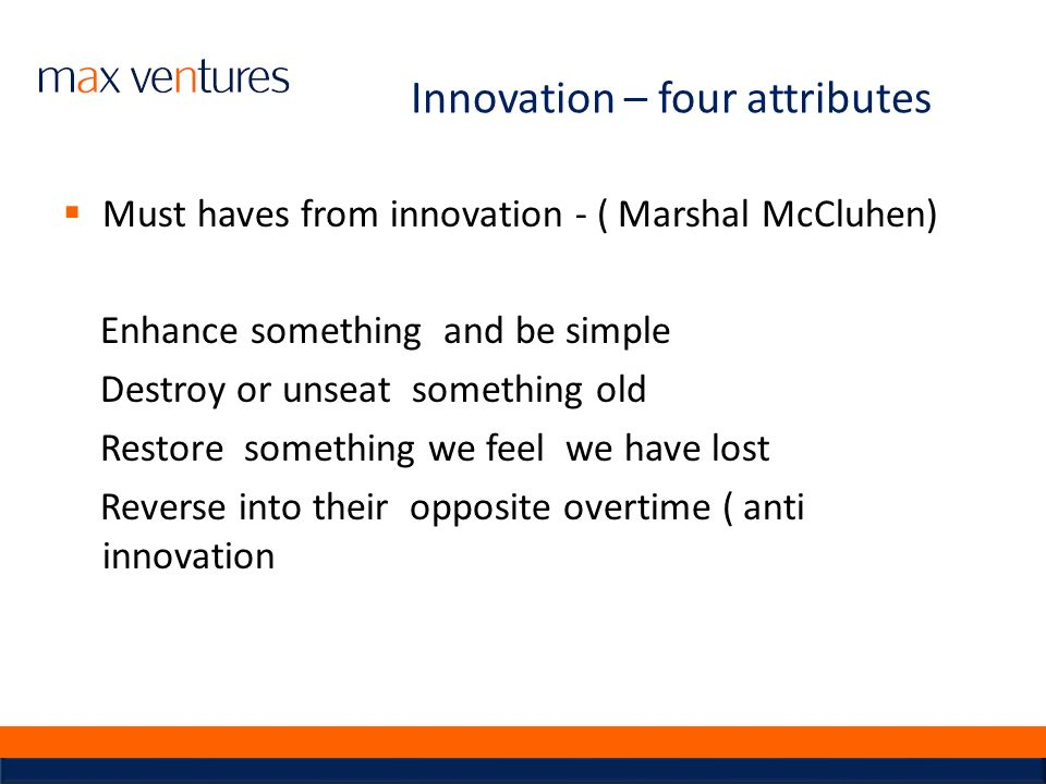 Innovation – four attributes Must haves from innovation - ( Marshal McCluhen) Enhance something and be simple Destroy or unseat something old Restore
