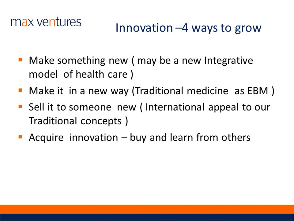 Innovation –4 ways to grow Make something new ( may be a new Integrative model of health care ) Make it in a new way (Traditional medicine as EBM ) Se