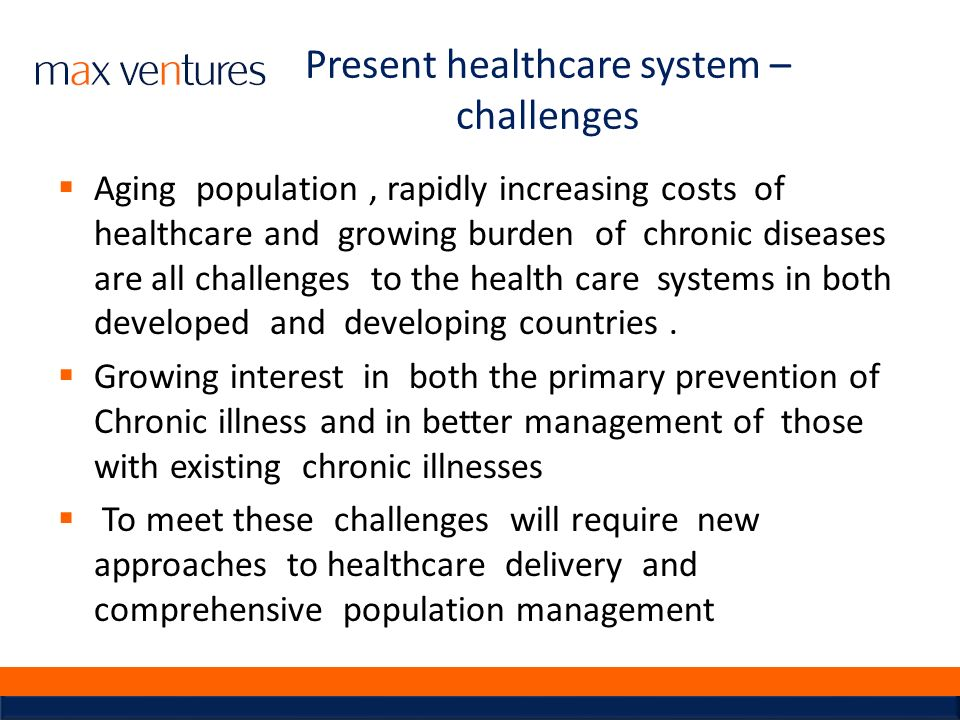 Present healthcare system – challenges Aging population, rapidly increasing costs of healthcare and growing burden of chronic diseases are all challen