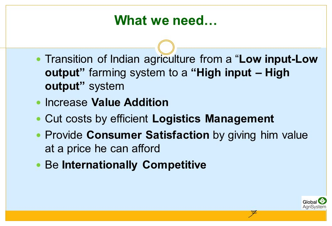 7 What we need… Transition of Indian agriculture from a Low input-Low output farming system to a High input – High output system Increase Value Additi