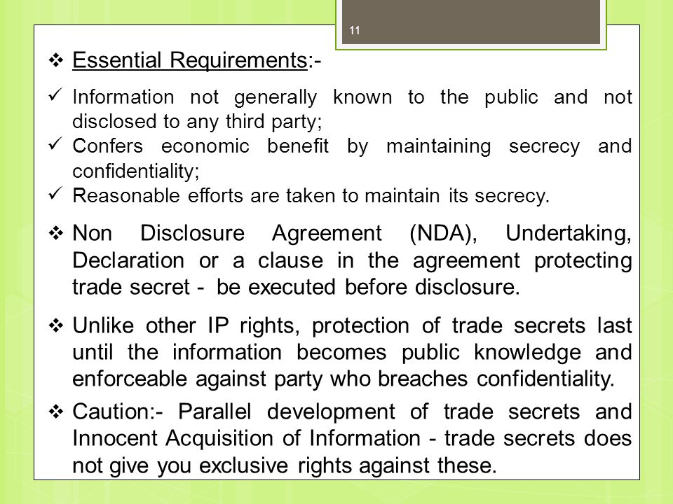 Essential Requirements:- Information not generally known to the public and not disclosed to any third party; Confers economic benefit by maintaining secrecy and confidentiality; Reasonable efforts are taken to maintain its secrecy.