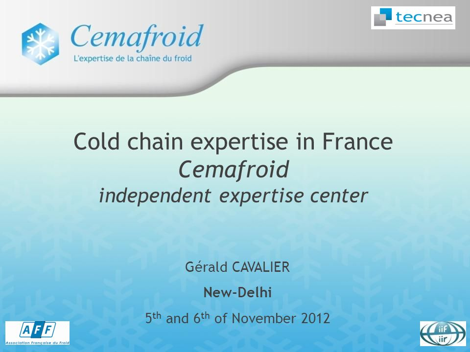 Gérald CAVALIER New-Delhi 5 th and 6 th of November 2012 Cold chain expertise in France Cemafroid independent expertise center