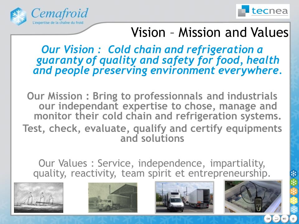 Vision – Mission and Values Our Vision : Cold chain and refrigeration a guaranty of quality and safety for food, health and people preserving environm