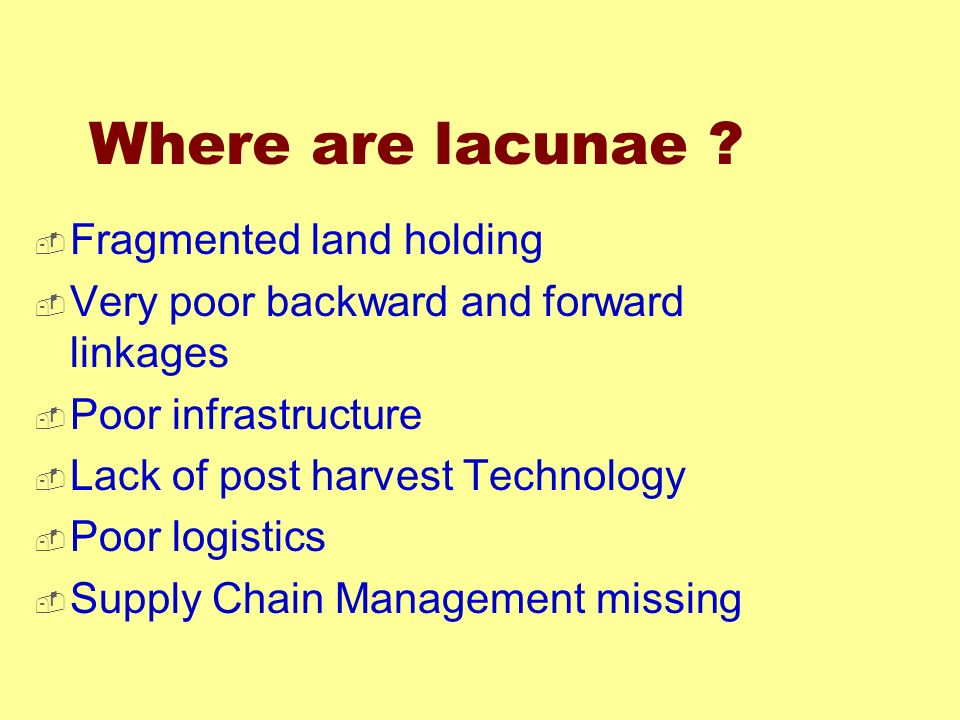 Where are lacunae ? Fragmented land holding Very poor backward and forward linkages Poor infrastructure Lack of post harvest Technology Poor logistics