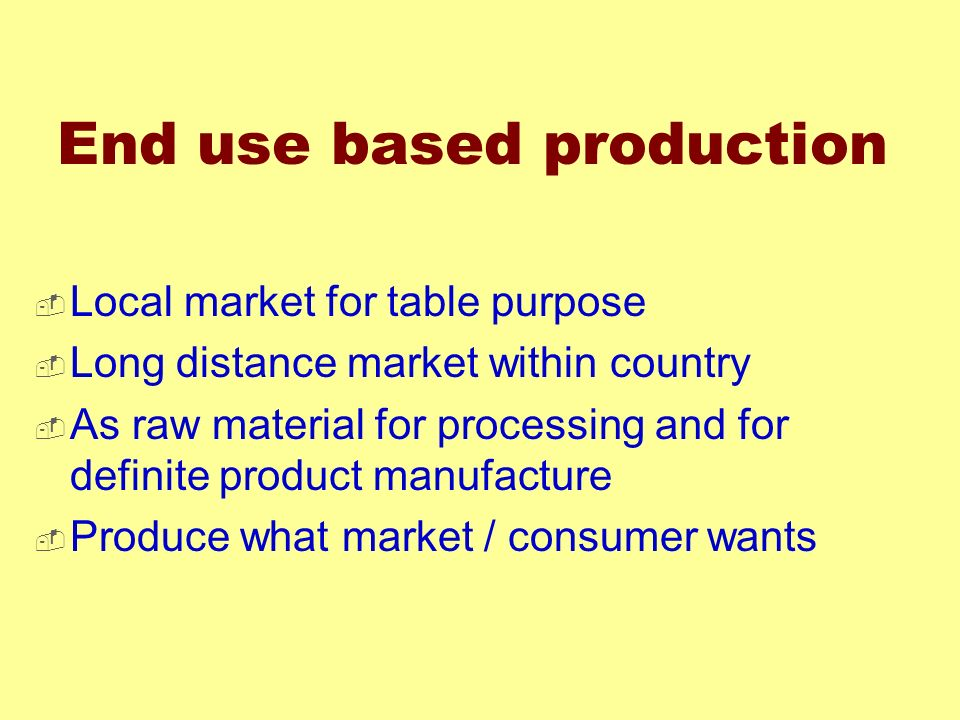 End use based production Local market for table purpose Long distance market within country As raw material for processing and for definite product ma