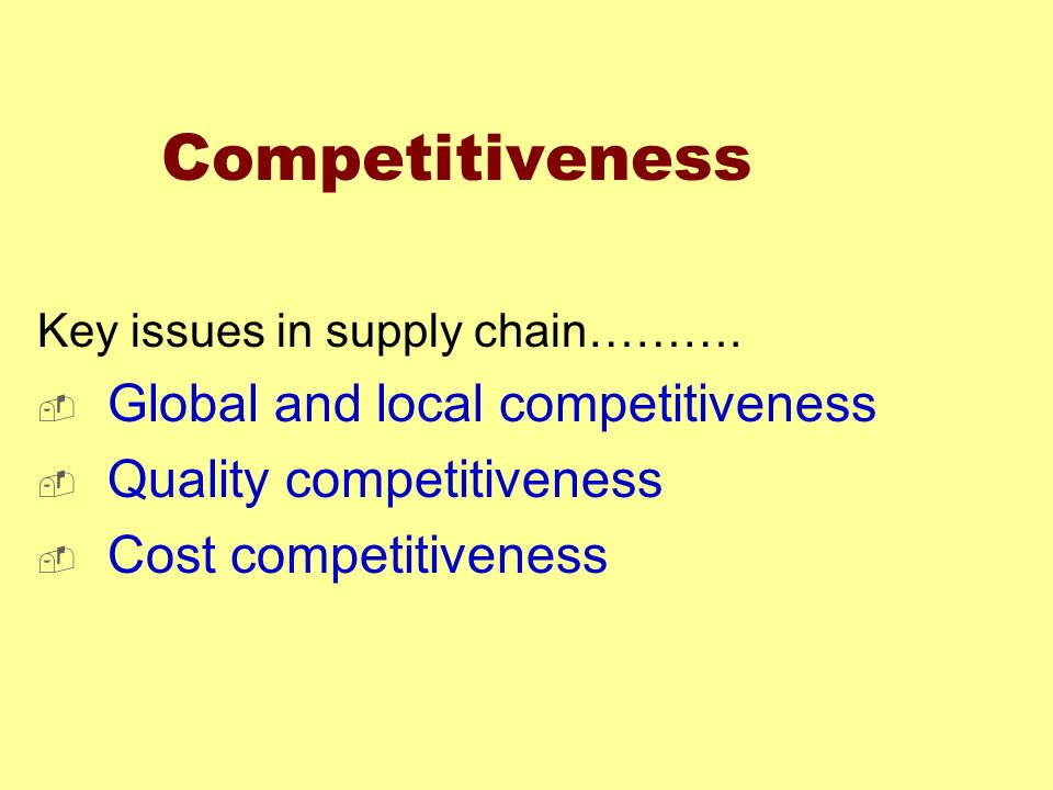 Competitiveness Key issues in supply chain………. Global and local competitiveness Quality competitiveness Cost competitiveness