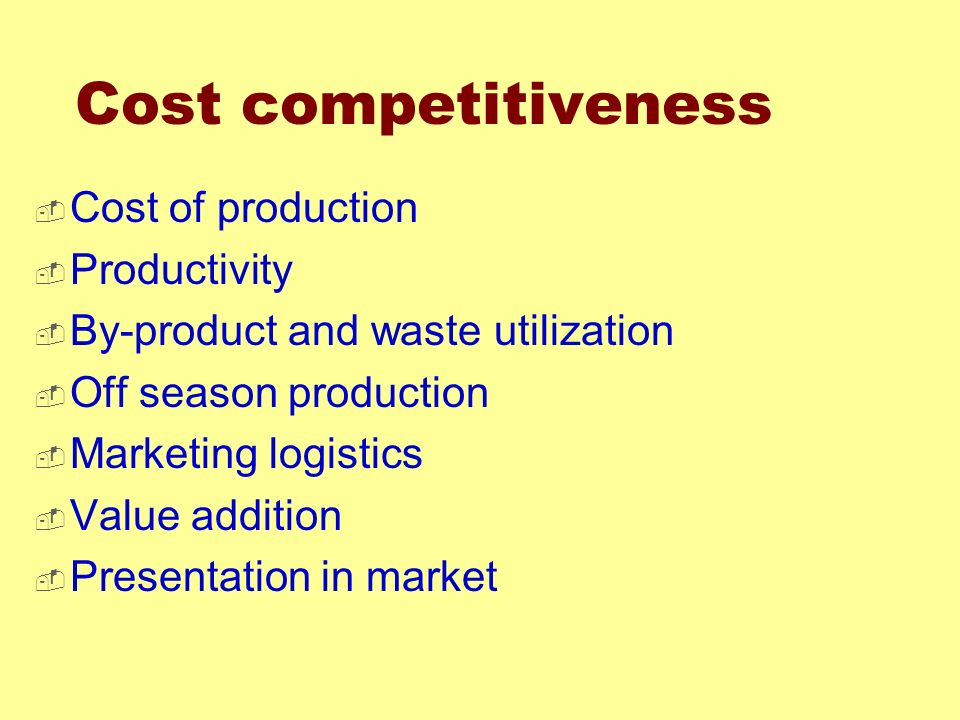 Cost competitiveness Cost of production Productivity By-product and waste utilization Off season production Marketing logistics Value addition Present