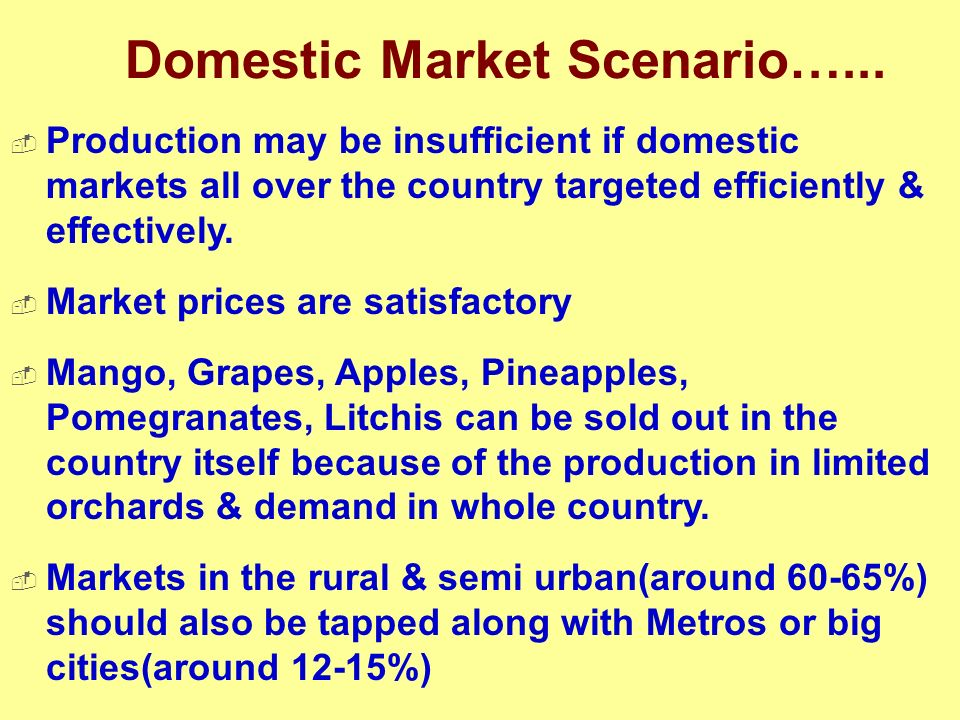 Domestic Market Scenario…... Production may be insufficient if domestic markets all over the country targeted efficiently & effectively. Market prices