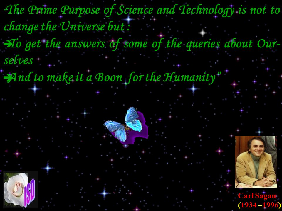 The Prime Purpose of Science and Technology is not to change the Universe but : To get the answers of some of the queries about Our- selves And to make it a Boon for the Humanity Carl Sagan (1934 –1996)