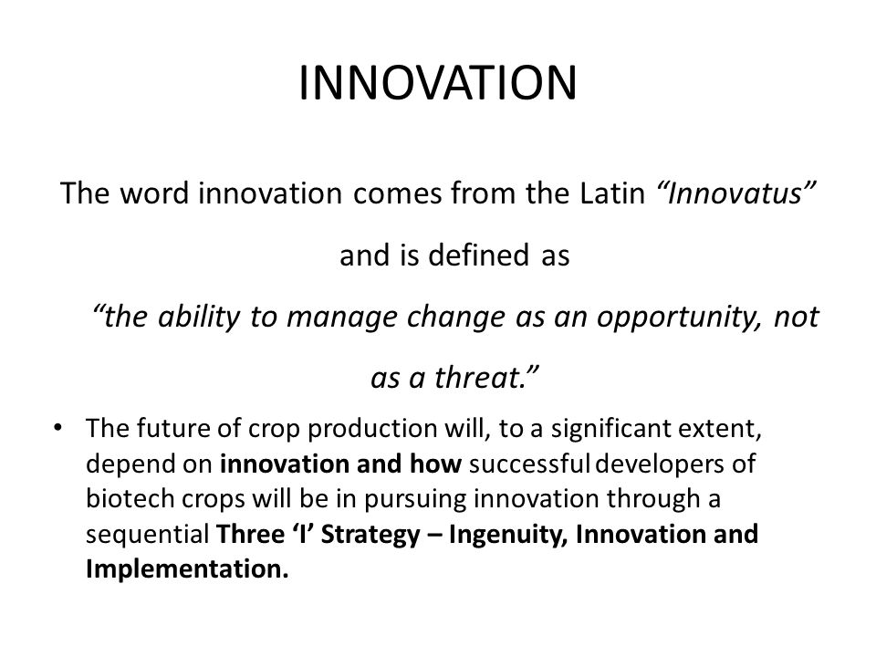 INNOVATION The word innovation comes from the Latin Innovatus and is defined as the ability to manage change as an opportunity, not as a threat.