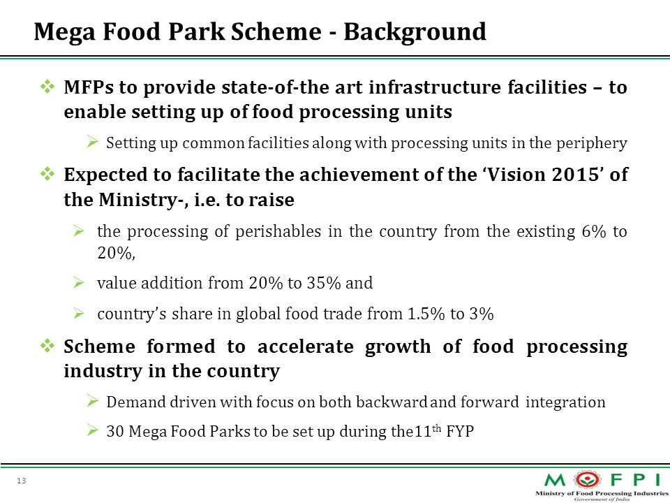 13 Mega Food Park Scheme - Background MFPs to provide state-of-the art infrastructure facilities – to enable setting up of food processing units Setti
