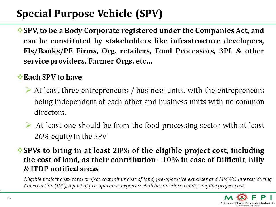 16 Special Purpose Vehicle (SPV) SPV, to be a Body Corporate registered under the Companies Act, and can be constituted by stakeholders like infrastru