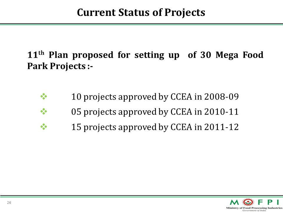 26 Current Status of Projects 11 th Plan proposed for setting up of 30 Mega Food Park Projects :- 10 projects approved by CCEA in 2008-09 05 projects