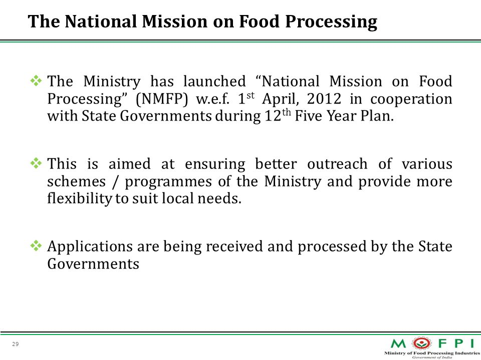 29 The National Mission on Food Processing The Ministry has launched National Mission on Food Processing (NMFP) w.e.f. 1 st April, 2012 in cooperation