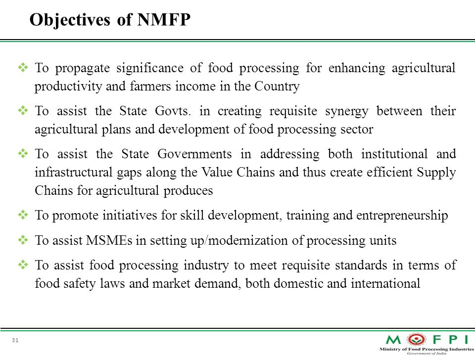 31 Objectives of NMFP To propagate significance of food processing for enhancing agricultural productivity and farmers income in the Country To assist