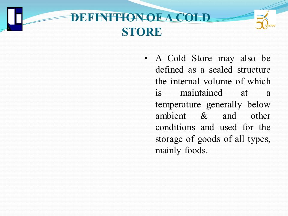 DEFINITION OF A COLD STORE A Cold Store may also be defined as a sealed structure the internal volume of which is maintained at a temperature generall