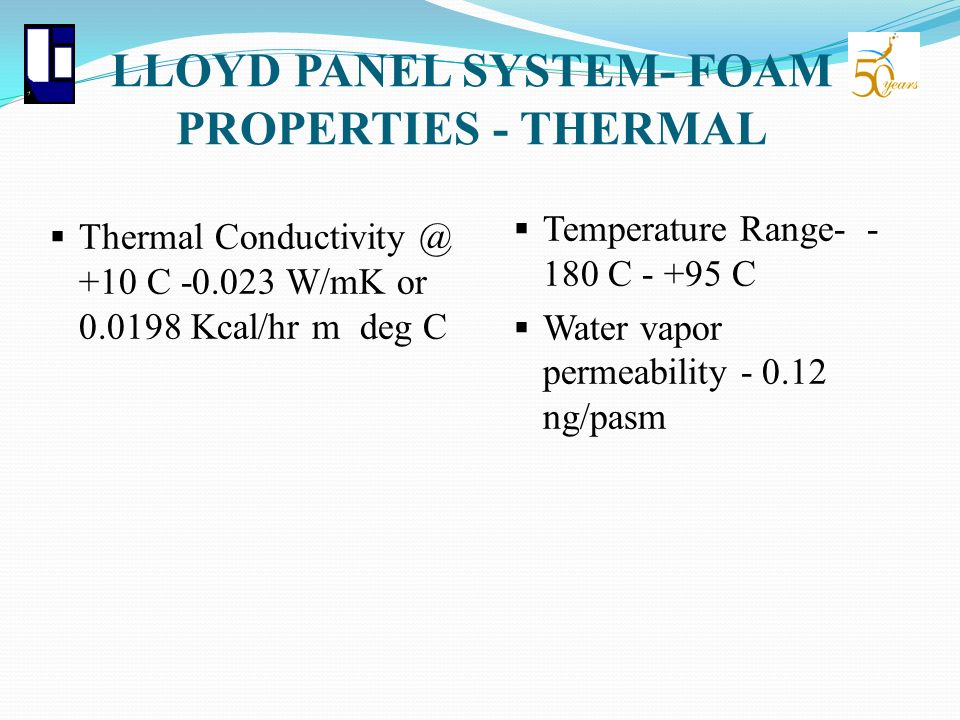LLOYD PANEL SYSTEM- FOAM PROPERTIES - THERMAL Thermal Conductivity @ +10 C -0.023 W/mK or 0.0198 Kcal/hr m deg C Temperature Range- - 180 C - +95 C Wa