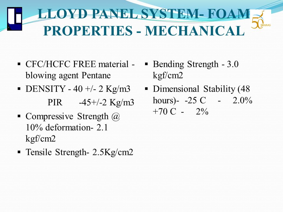 LLOYD PANEL SYSTEM- FOAM PROPERTIES - MECHANICAL CFC/HCFC FREE material - blowing agent Pentane DENSITY - 40 +/- 2 Kg/m3 PIR -45+/-2 Kg/m3 Compressive