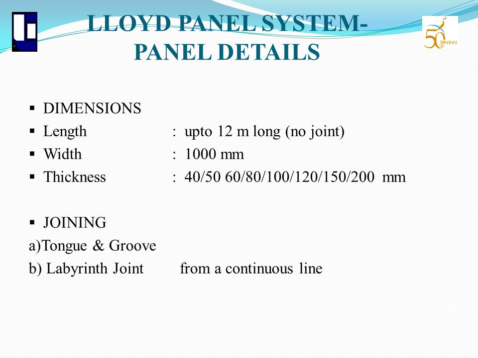LLOYD PANEL SYSTEM- PANEL DETAILS DIMENSIONS Length: upto 12 m long (no joint) Width : 1000 mm Thickness : 40/50 60/80/100/120/150/200 mm JOINING a)To