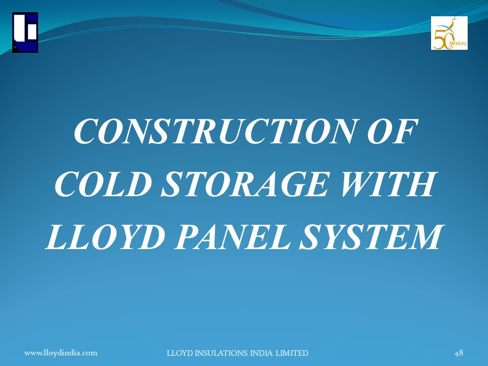 www.lloydindia.com LLOYD INSULATIONS INDIA LIMITED 48 CONSTRUCTION OF COLD STORAGE WITH LLOYD PANEL SYSTEM