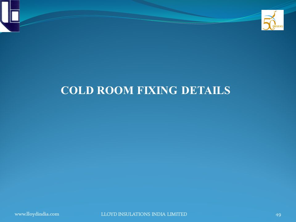 www.lloydindia.com LLOYD INSULATIONS INDIA LIMITED 49 COLD ROOM FIXING DETAILS