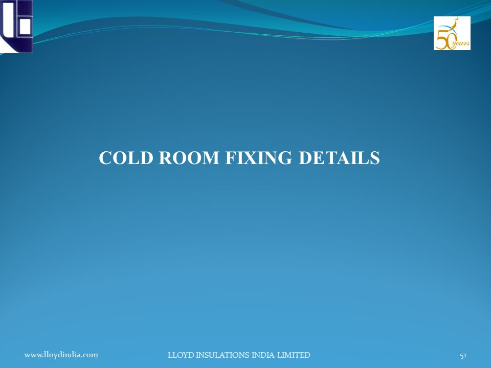 www.lloydindia.com LLOYD INSULATIONS INDIA LIMITED 51 COLD ROOM FIXING DETAILS