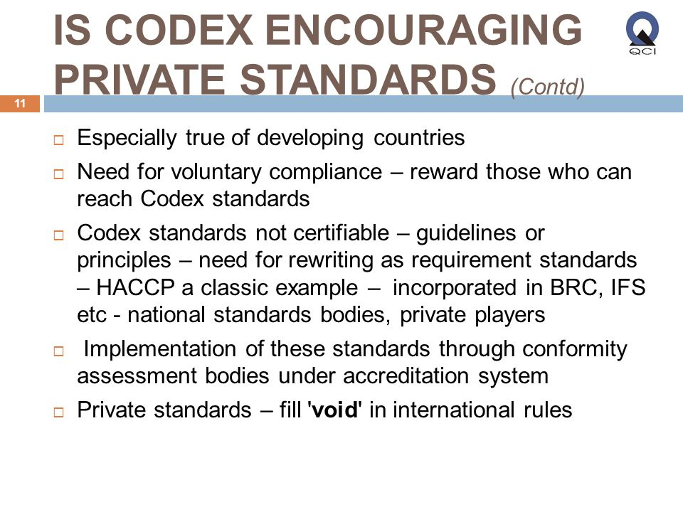 IS CODEX ENCOURAGING PRIVATE STANDARDS (Contd) Especially true of developing countries Need for voluntary compliance – reward those who can reach Codex standards Codex standards not certifiable – guidelines or principles – need for rewriting as requirement standards – HACCP a classic example – incorporated in BRC, IFS etc - national standards bodies, private players Implementation of these standards through conformity assessment bodies under accreditation system Private standards – fill void in international rules 11