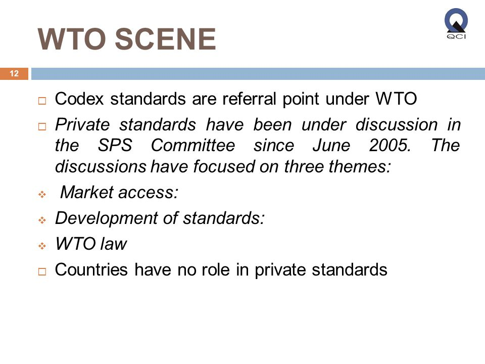 WTO SCENE Codex standards are referral point under WTO Private standards have been under discussion in the SPS Committee since June 2005.