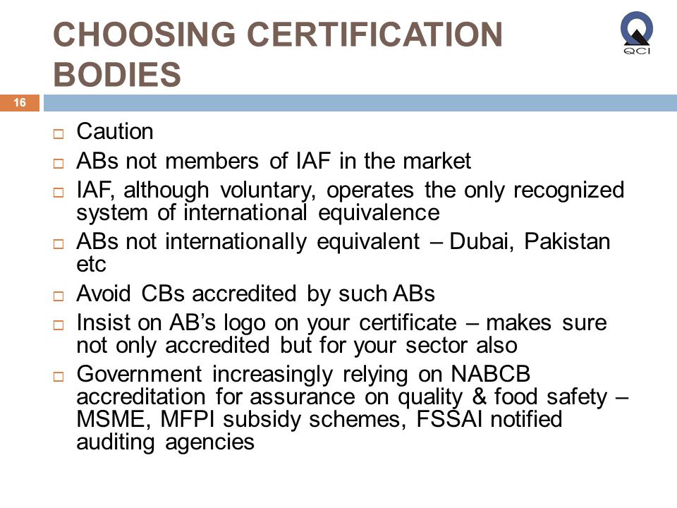 CHOOSING CERTIFICATION BODIES 16 Caution ABs not members of IAF in the market IAF, although voluntary, operates the only recognized system of international equivalence ABs not internationally equivalent – Dubai, Pakistan etc Avoid CBs accredited by such ABs Insist on ABs logo on your certificate – makes sure not only accredited but for your sector also Government increasingly relying on NABCB accreditation for assurance on quality & food safety – MSME, MFPI subsidy schemes, FSSAI notified auditing agencies