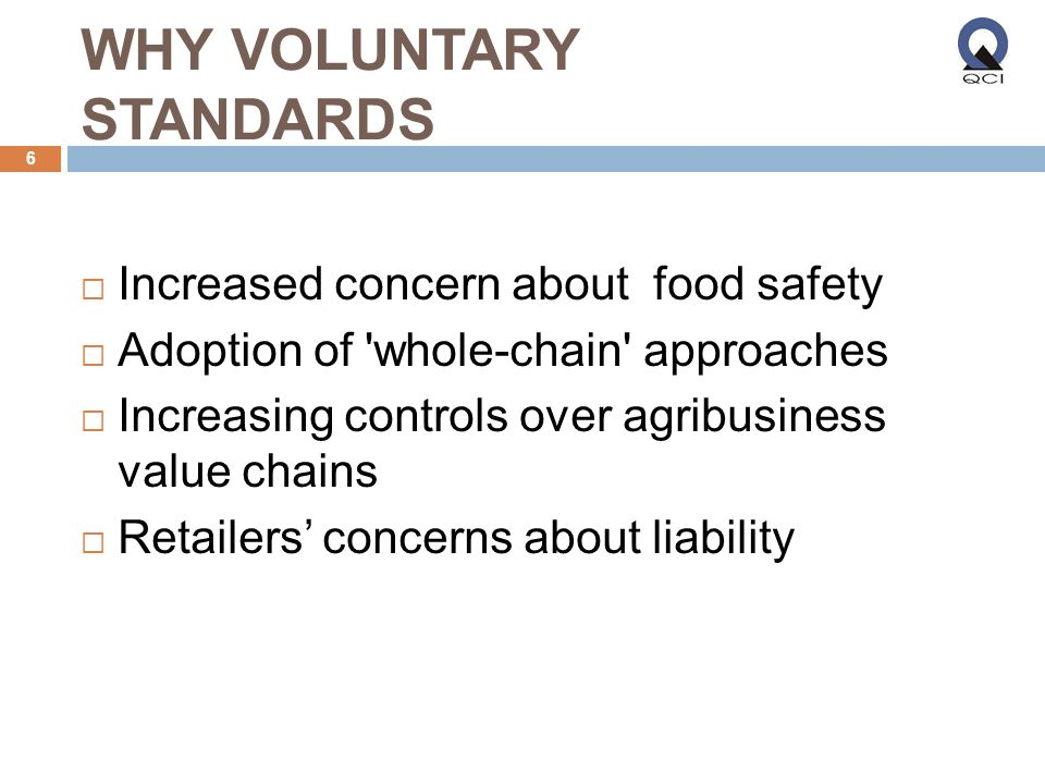 WHY VOLUNTARY STANDARDS Increased concern about food safety Adoption of whole-chain approaches Increasing controls over agribusiness value chains Retailers concerns about liability 6