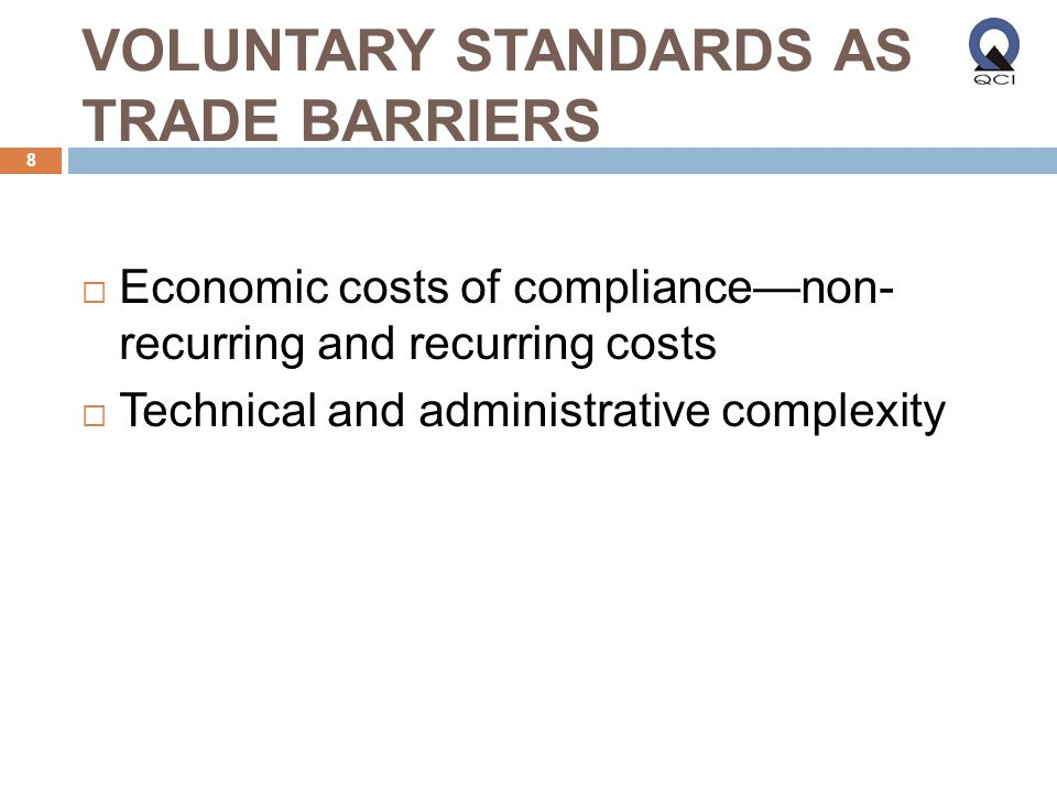VOLUNTARY STANDARDS AS TRADE BARRIERS Economic costs of compliancenon- recurring and recurring costs Technical and administrative complexity 8
