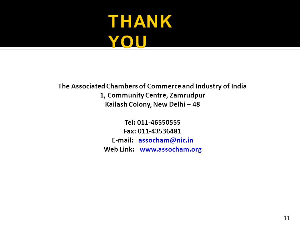 The Associated Chambers of Commerce and Industry of India 1, Community Centre, Zamrudpur Kailash Colony, New Delhi – 48 Tel: 011-46550555 Fax: 011-43536481 E-mail: assocham@nic.in Web Link: www.assocham.org 11