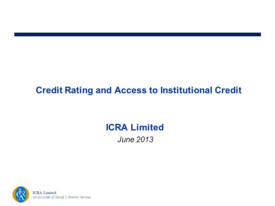 ICRA Limited An Associate of Moodys Investor Services Credit Rating and Access to Institutional Credit June 2013 ICRA Limited