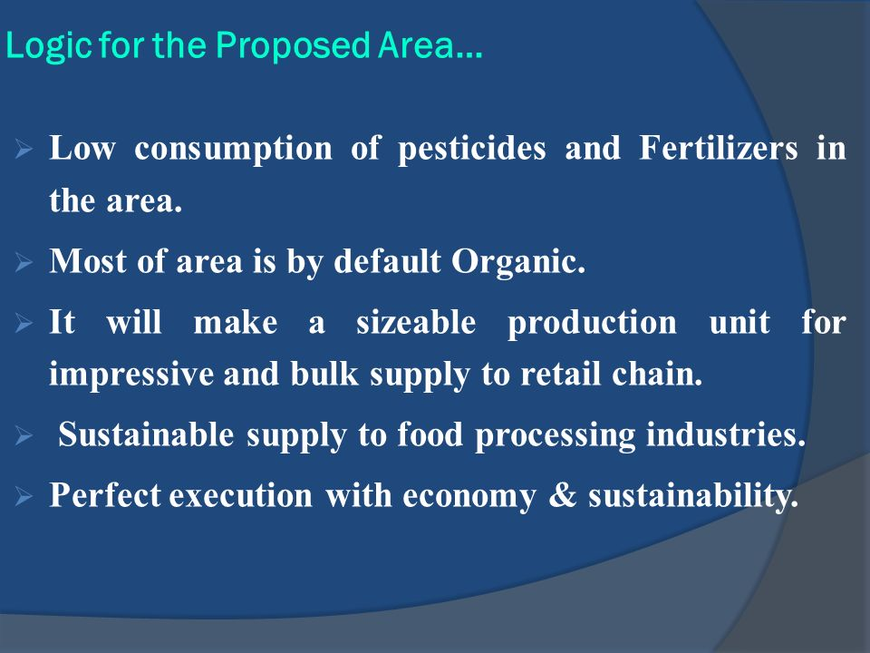 Logic for the Proposed Area… Low consumption of pesticides and Fertilizers in the area. Most of area is by default Organic. It will make a sizeable pr