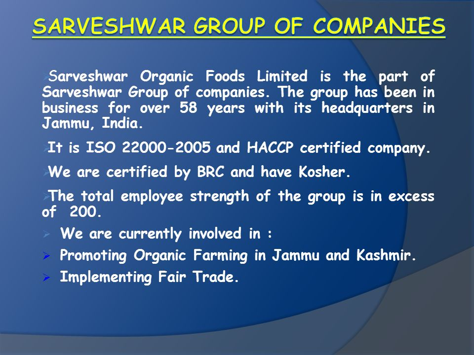 Sarveshwar Organic Foods Limited is the part of Sarveshwar Group of companies. The group has been in business for over 58 years with its headquarters