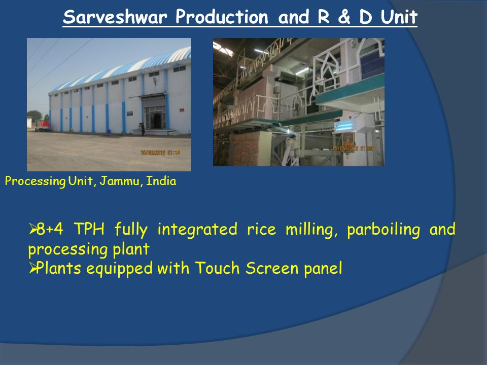 Sarveshwar Production and R & D Unit Processing Unit, Jammu, India 8+4 TPH fully integrated rice milling, parboiling and processing plant Plants equip