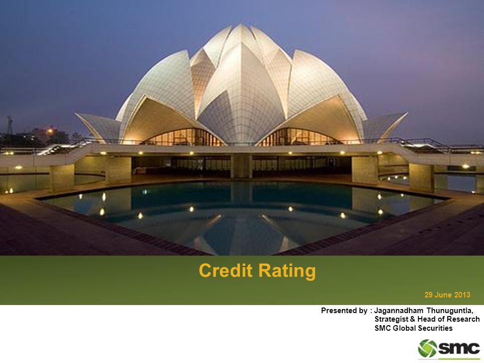 Credit Rating 29 June 2013 Presented by : Jagannadham Thunuguntla, Strategist & Head of Research SMC Global Securities