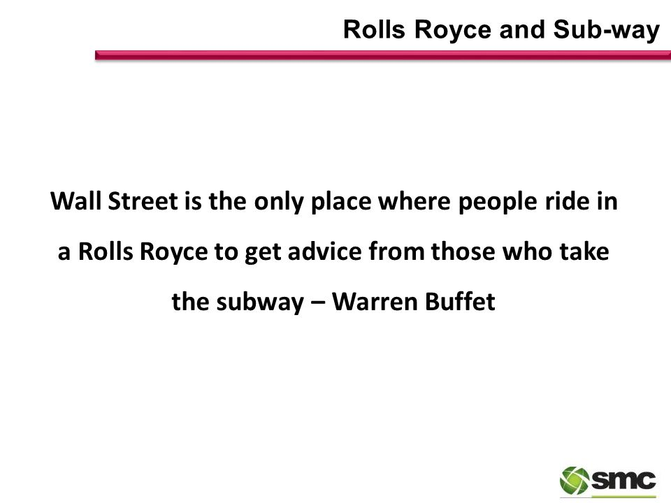 Rolls Royce and Sub-way Wall Street is the only place where people ride in a Rolls Royce to get advice from those who take the subway – Warren Buffet