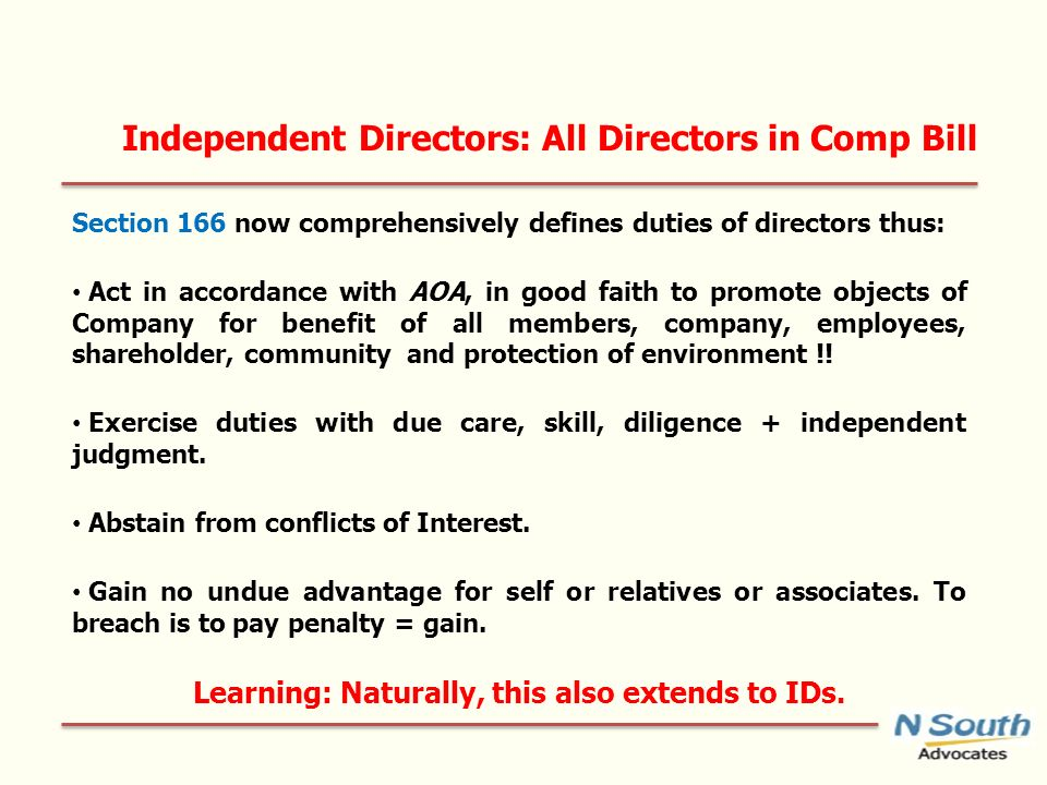 Independent Directors: All Directors in Comp Bill Section 166 now comprehensively defines duties of directors thus: Act in accordance with AOA, in good faith to promote objects of Company for benefit of all members, company, employees, shareholder, community and protection of environment !.