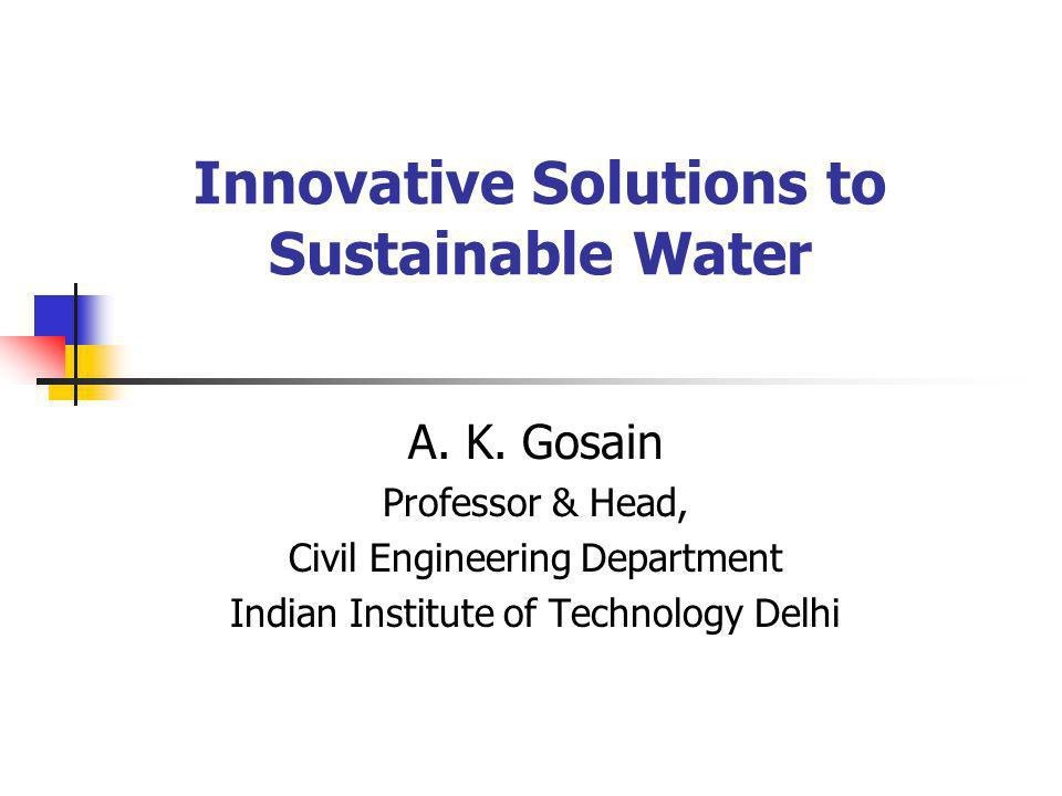 Innovative Solutions to Sustainable Water A. K. Gosain Professor & Head, Civil Engineering Department Indian Institute of Technology Delhi