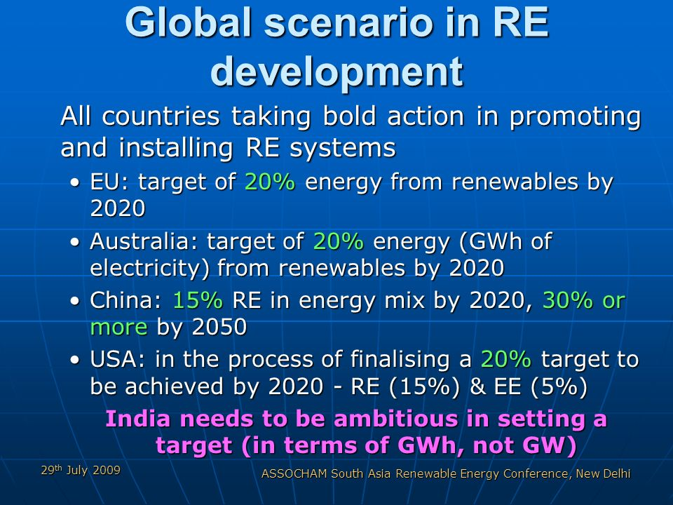 29 th July 2009 ASSOCHAM South Asia Renewable Energy Conference, New Delhi Global scenario in RE development All countries taking bold action in promoting and installing RE systems EU: target of 20% energy from renewables by 2020EU: target of 20% energy from renewables by 2020 Australia: target of 20% energy (GWh of electricity) from renewables by 2020Australia: target of 20% energy (GWh of electricity) from renewables by 2020 China: 15% RE in energy mix by 2020, 30% or more by 2050China: 15% RE in energy mix by 2020, 30% or more by 2050 USA: in the process of finalising a 20% target to be achieved by 2020 - RE (15%) & EE (5%)USA: in the process of finalising a 20% target to be achieved by 2020 - RE (15%) & EE (5%) India needs to be ambitious in setting a target (in terms of GWh, not GW)