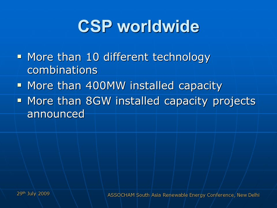 29 th July 2009 ASSOCHAM South Asia Renewable Energy Conference, New Delhi CSP worldwide More than 10 different technology combinations More than 10 different technology combinations More than 400MW installed capacity More than 400MW installed capacity More than 8GW installed capacity projects announced More than 8GW installed capacity projects announced