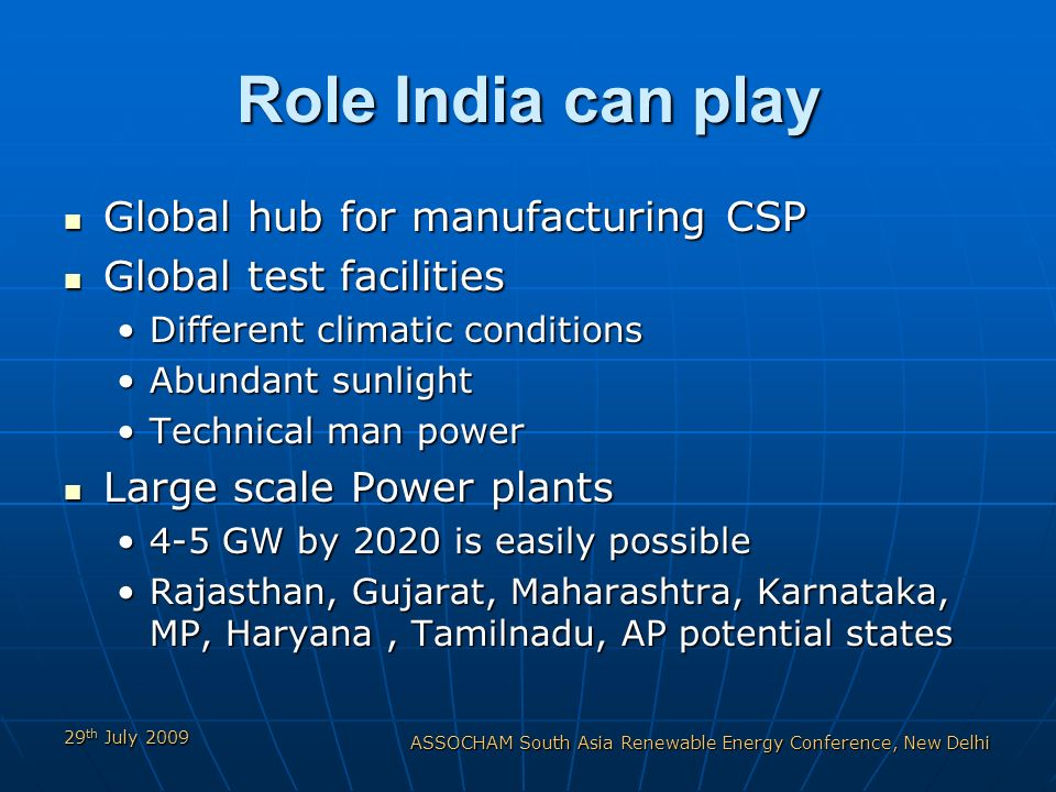 29 th July 2009 ASSOCHAM South Asia Renewable Energy Conference, New Delhi Role India can play Global hub for manufacturing CSP Global hub for manufacturing CSP Global test facilities Global test facilities Different climatic conditionsDifferent climatic conditions Abundant sunlightAbundant sunlight Technical man powerTechnical man power Large scale Power plants Large scale Power plants 4-5 GW by 2020 is easily possible4-5 GW by 2020 is easily possible Rajasthan, Gujarat, Maharashtra, Karnataka, MP, Haryana, Tamilnadu, AP potential statesRajasthan, Gujarat, Maharashtra, Karnataka, MP, Haryana, Tamilnadu, AP potential states