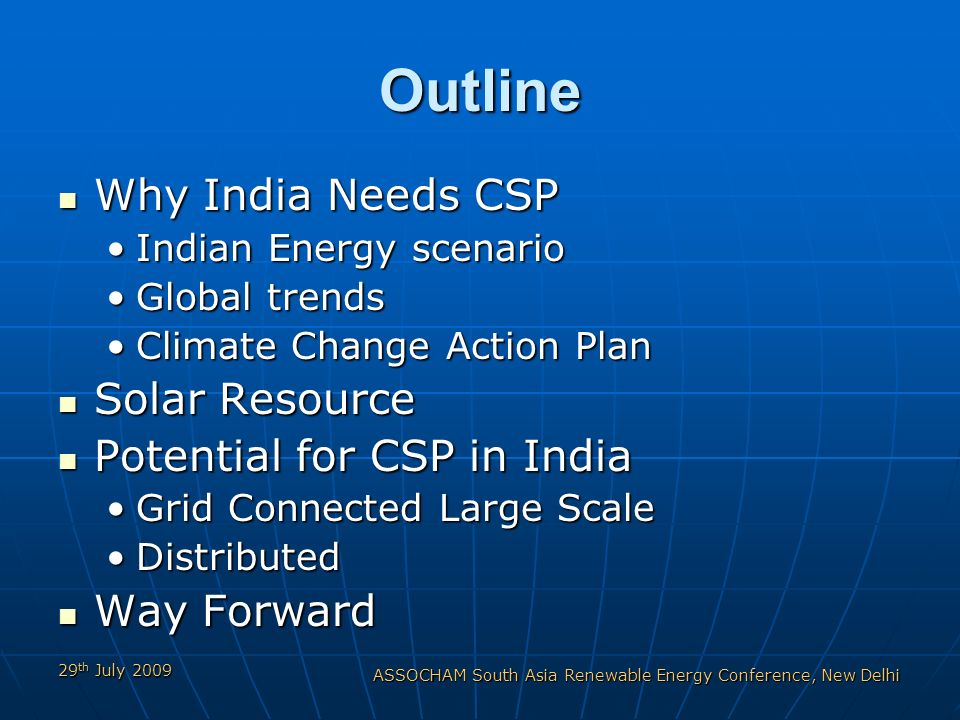 29 th July 2009 ASSOCHAM South Asia Renewable Energy Conference, New Delhi Outline Why India Needs CSP Why India Needs CSP Indian Energy scenarioIndian Energy scenario Global trendsGlobal trends Climate Change Action PlanClimate Change Action Plan Solar Resource Solar Resource Potential for CSP in India Potential for CSP in India Grid Connected Large ScaleGrid Connected Large Scale DistributedDistributed Way Forward Way Forward
