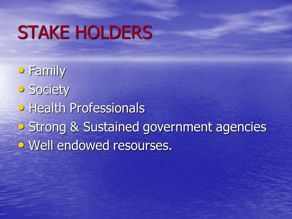 STAKE HOLDERS Family Family Society Society Health Professionals Health Professionals Strong & Sustained government agencies Strong & Sustained govern