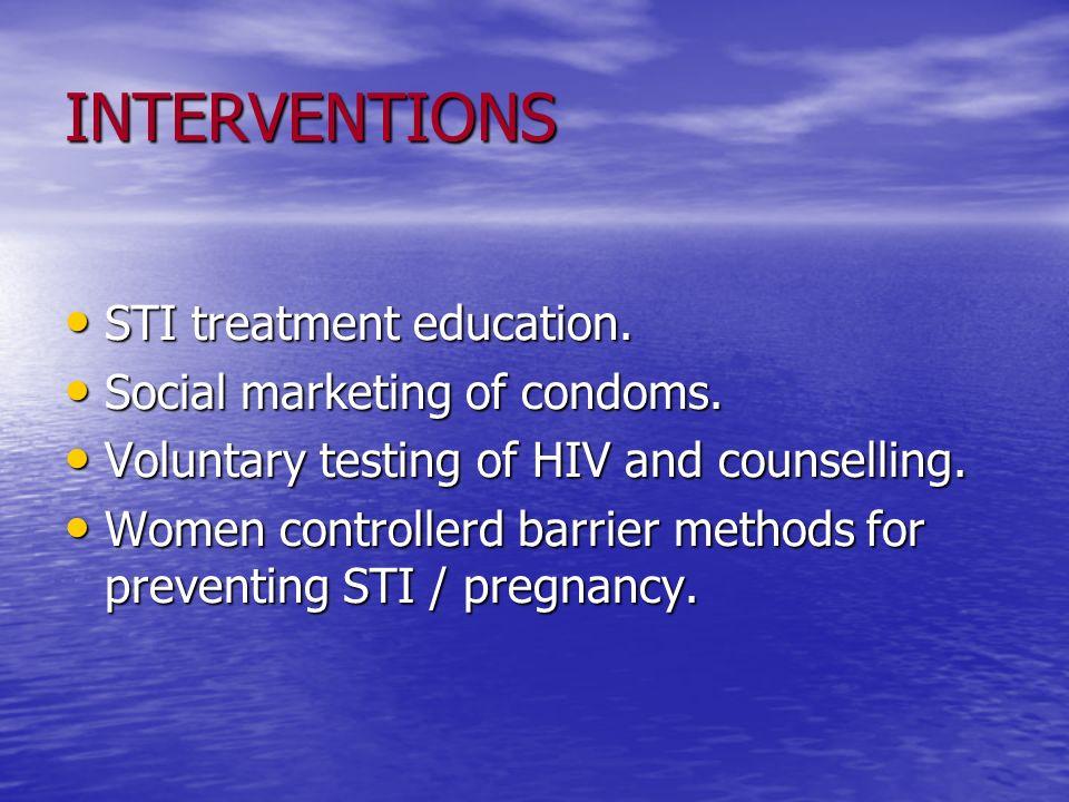 INTERVENTIONS STI treatment education. STI treatment education. Social marketing of condoms. Social marketing of condoms. Voluntary testing of HIV and