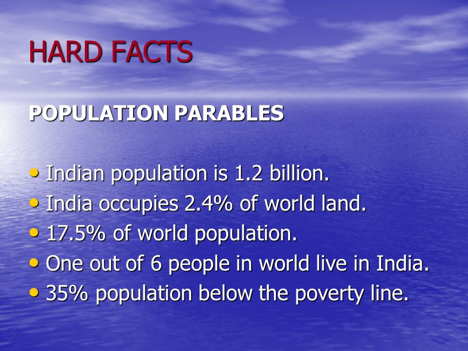 HARD FACTS POPULATION PARABLES Indian population is 1.2 billion. Indian population is 1.2 billion. India occupies 2.4% of world land. India occupies 2