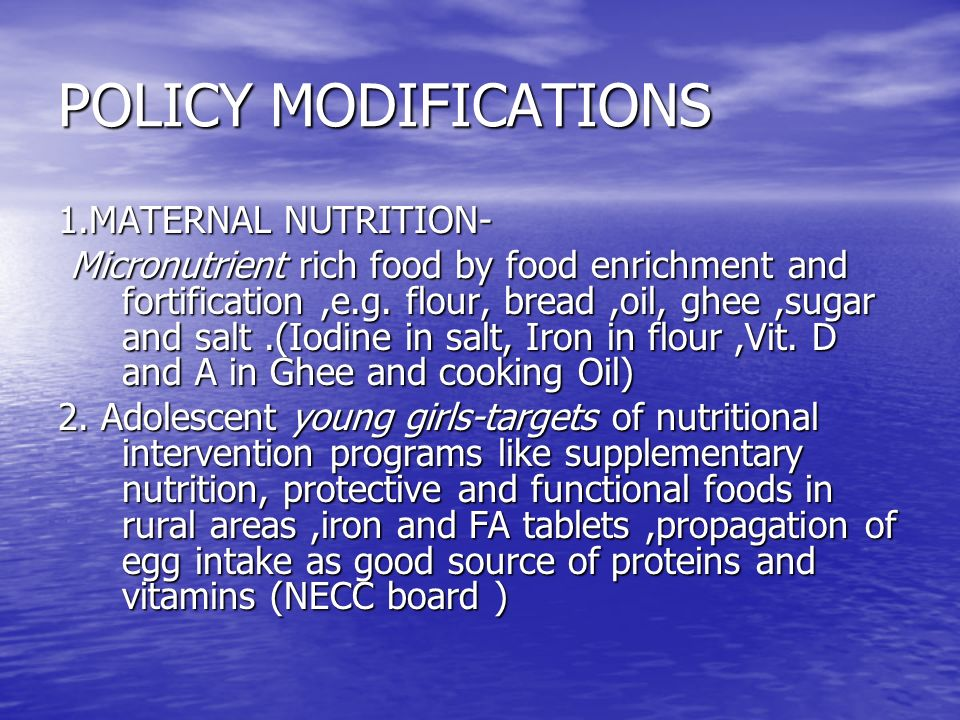 POLICY MODIFICATIONS 1.MATERNAL NUTRITION- Micronutrient rich food by food enrichment and fortification,e.g. flour, bread,oil, ghee,sugar and salt.(Io
