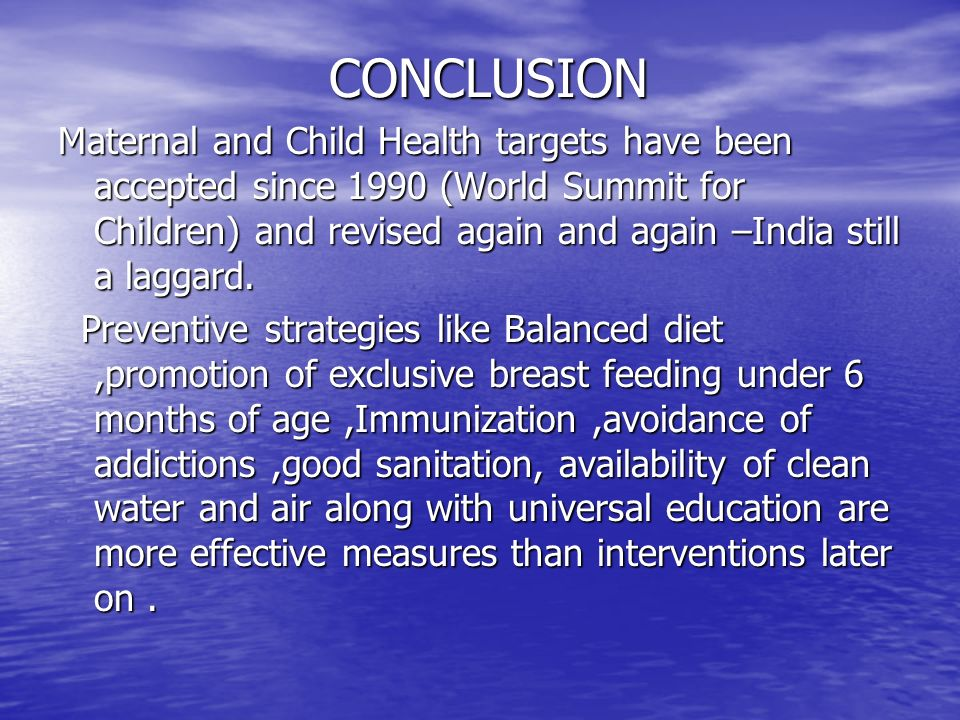 CONCLUSION Maternal and Child Health targets have been accepted since 1990 (World Summit for Children) and revised again and again –India still a lagg